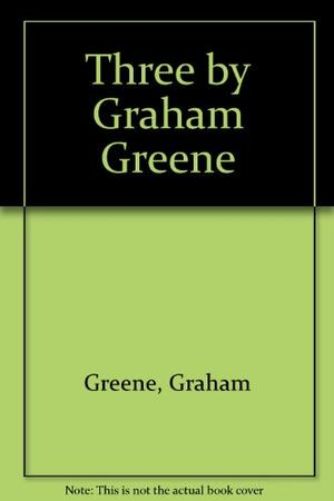 THREE BY GRAHAM GREENE