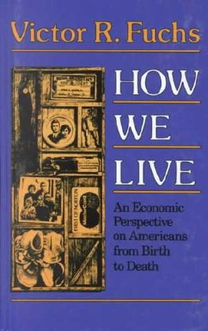 HOW WE LIVE: An Economic Perspective on Americans from Birth to Death