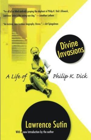 DIVINE INVASIONS: A Life of Philip K. Dick