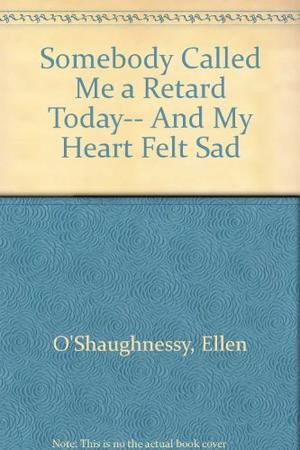 SOMEBODY CALLED ME A RETARD TODAY...AND MY HEART FELT SAD