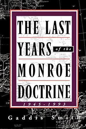 """THE LAST YEARS OF THE MONROE DOCTRINE, 1945--1993"""