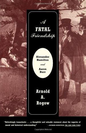 A FATAL FRIENDSHIP: Alexander Hamilton and Aaron Burr