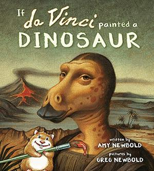 IF DA VINCI PAINTED A DINOSAUR by Amy Newbold , Greg Newbold