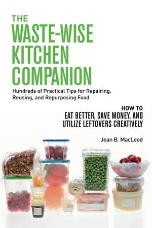 THE WASTE-WISE KITCHEN COMPANION: HUNDREDS OF PRACTICAL TIPS FOR REPAIRING, REUSING, AND REPURPOSING FOOD
