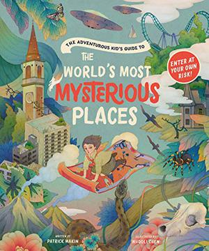 THE ADVENTUROUS KID'S GUIDE TO THE WORLD'S MOST MYSTERIOUS PLACES