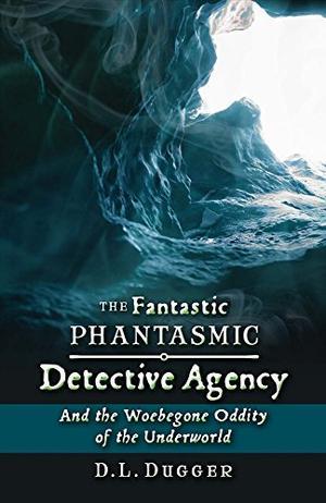 THE FANTASTIC PHANTASMIC DETECTIVE AGENCY AND THE WOEBEGONE ODDITY OF THE UNDERWORLD