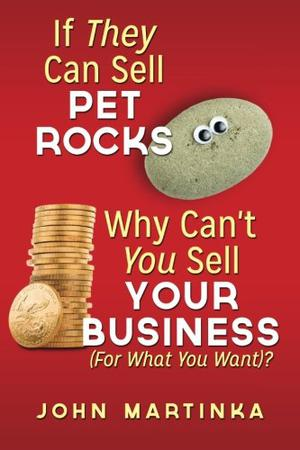 If They Can Sell Pet Rocks Why Can't You Sell Your Business (For What You Want)?