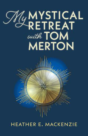 MY MYSTICAL RETREAT WITH TOM MERTON
