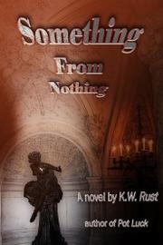 SOMETHING FROM NOTHING by K.W. Rust