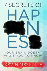 7 Secrets of Happiness Your Brain Doesn't Want You to Know by Kevin Meredith