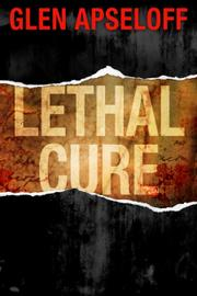 LETHAL CURE by Glen Apseloff
