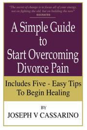 A Simple Guide to Overcoming Divorce Pain by Joseph V Cassarino