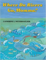 WHERE DO RIVERS GO, MOMMA? by Catherine L. Weyerhaeuser