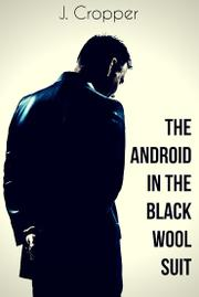 The Android in the Black Wool Suit by J. Cropper