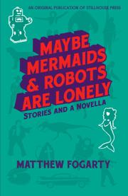 Maybe Mermaids & Robots are Lonely by Matthew Fogarty