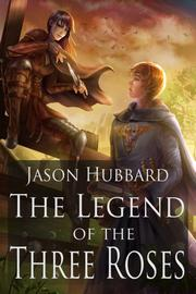 THE LEGEND OF THE THREE ROSES by Jason Hubbard