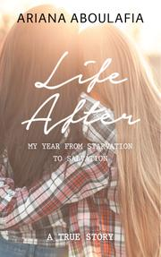 LIFE AFTER: MY YEAR FROM STARVATION TO SALVATION by Ariana  Aboulafia