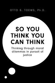 SO YOU THINK YOU CAN THINK by Otto B.  Toews