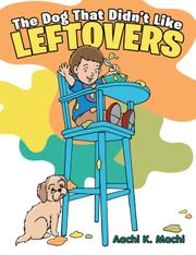 THE DOG THAT DIDN'T LIKE LEFTOVERS by Aachi K.  Machi