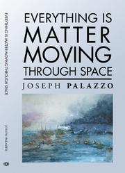 EVERYTHING IS MATTER MOVING THROUGH SPACE by Joseph  Palazzo