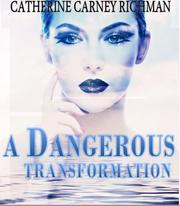 A DANGEROUS TRANSFORMATION by Catherine  Carney-Richman