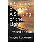 A STIRRING OF THE AIR, A SHIFTING OF THE LIGHT by Wayne  Luckmann
