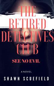 THE RETIRED DETECTIVES CLUB: SEE NO EVIL by Shawn  Scuefield