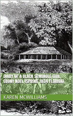 DIARY OF A BLACK SEMINOLE GIRL, EBONY NOEL (SPRING 1834 FLORIDA)